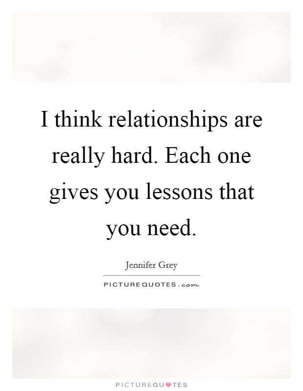 I think relationships are really hard. Each one gives you lessons that you need. Picture Quote #1