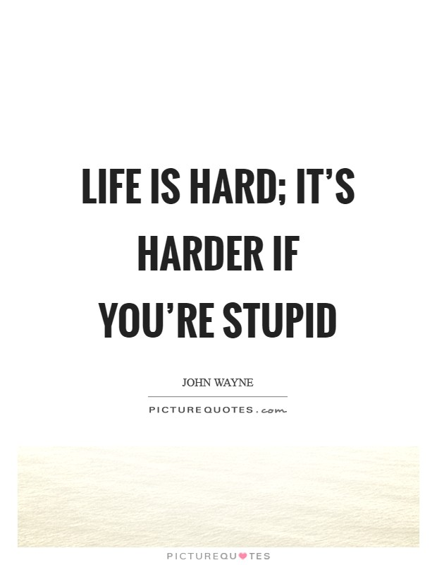 Life is hard; it's harder if you're stupid Picture Quote #1