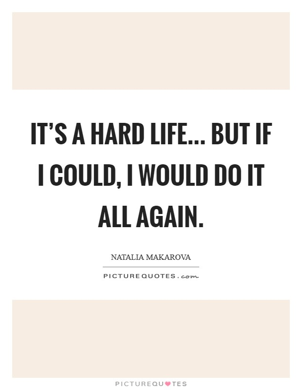 It's a hard life... but if I could, I would do it all again Picture Quote #1