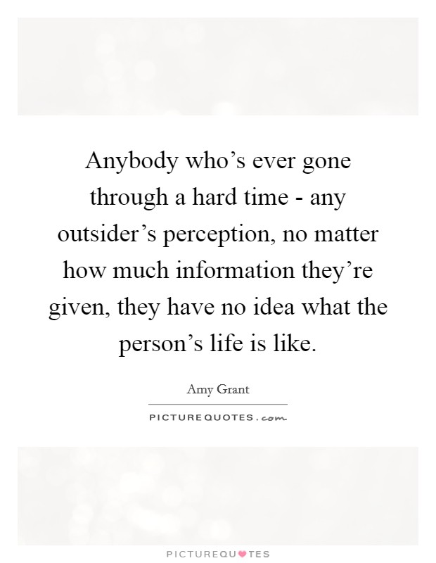Anybody who's ever gone through a hard time - any outsider's perception, no matter how much information they're given, they have no idea what the person's life is like Picture Quote #1