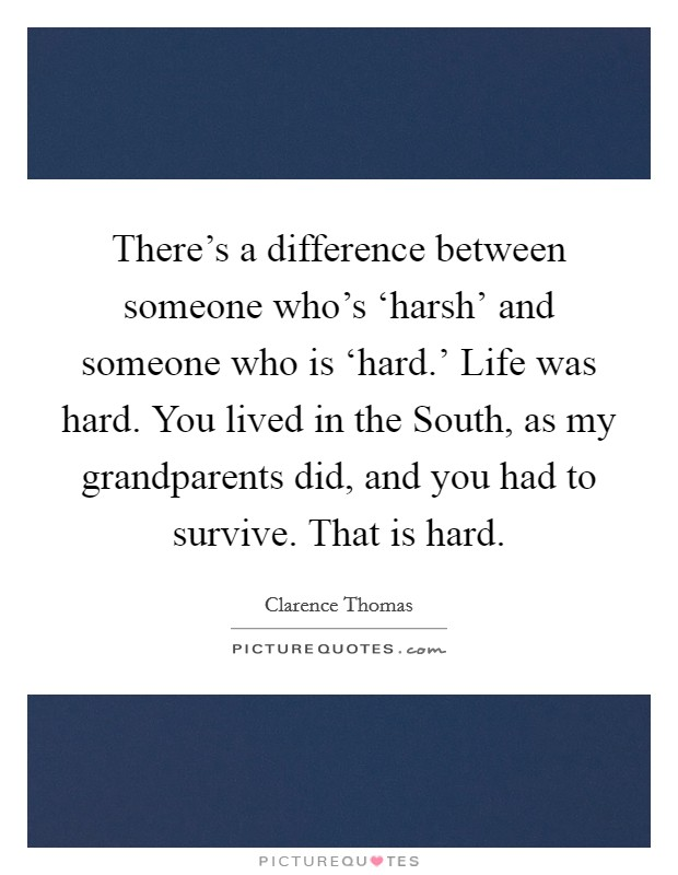 There's a difference between someone who's 'harsh' and someone who is 'hard.' Life was hard. You lived in the South, as my grandparents did, and you had to survive. That is hard Picture Quote #1