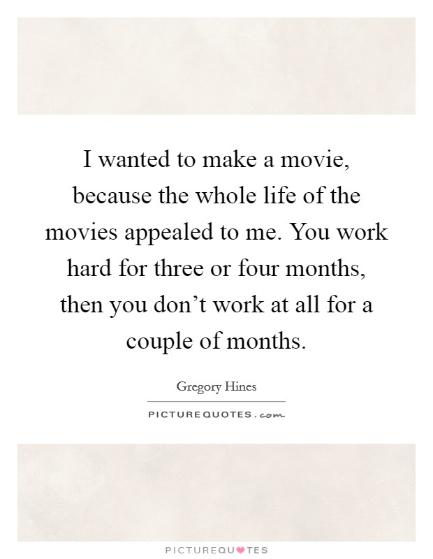 I wanted to make a movie, because the whole life of the movies appealed to me. You work hard for three or four months, then you don't work at all for a couple of months Picture Quote #1