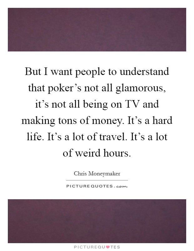 But I want people to understand that poker's not all glamorous, it's not all being on TV and making tons of money. It's a hard life. It's a lot of travel. It's a lot of weird hours Picture Quote #1