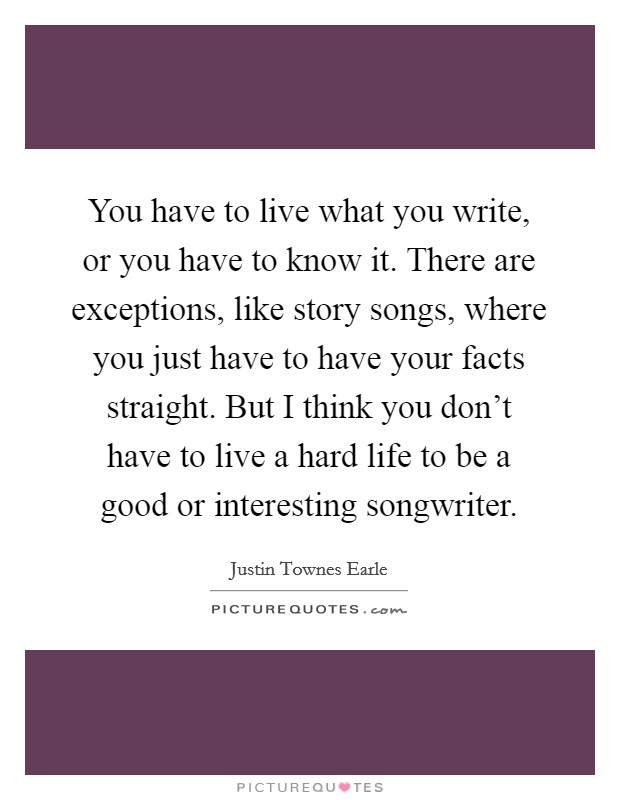 You have to live what you write, or you have to know it. There are exceptions, like story songs, where you just have to have your facts straight. But I think you don't have to live a hard life to be a good or interesting songwriter Picture Quote #1