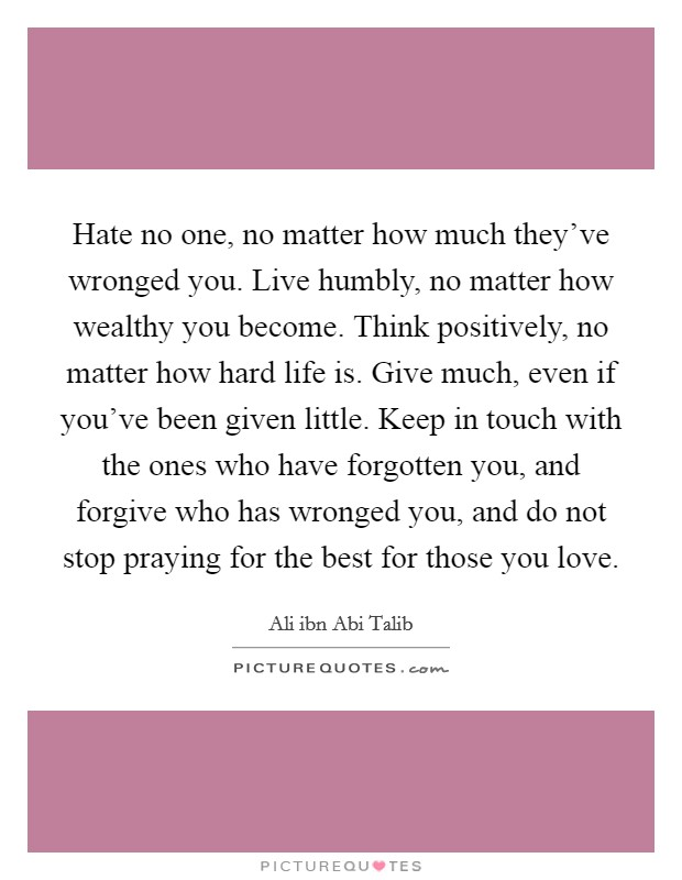 Hate no one, no matter how much they've wronged you. Live humbly, no matter how wealthy you become. Think positively, no matter how hard life is. Give much, even if you've been given little. Keep in touch with the ones who have forgotten you, and forgive who has wronged you, and do not stop praying for the best for those you love Picture Quote #1