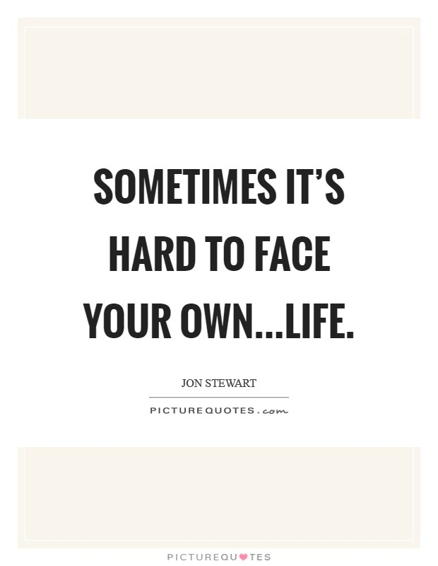 Sometimes it's hard to face your own...life Picture Quote #1
