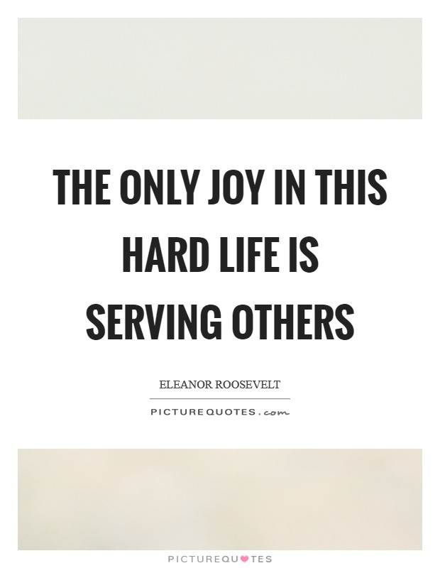 The only joy in this hard life is serving others Picture Quote #1