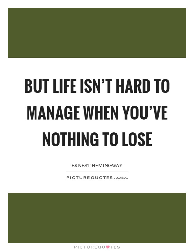 But life isn't hard to manage when you've nothing to lose Picture Quote #1
