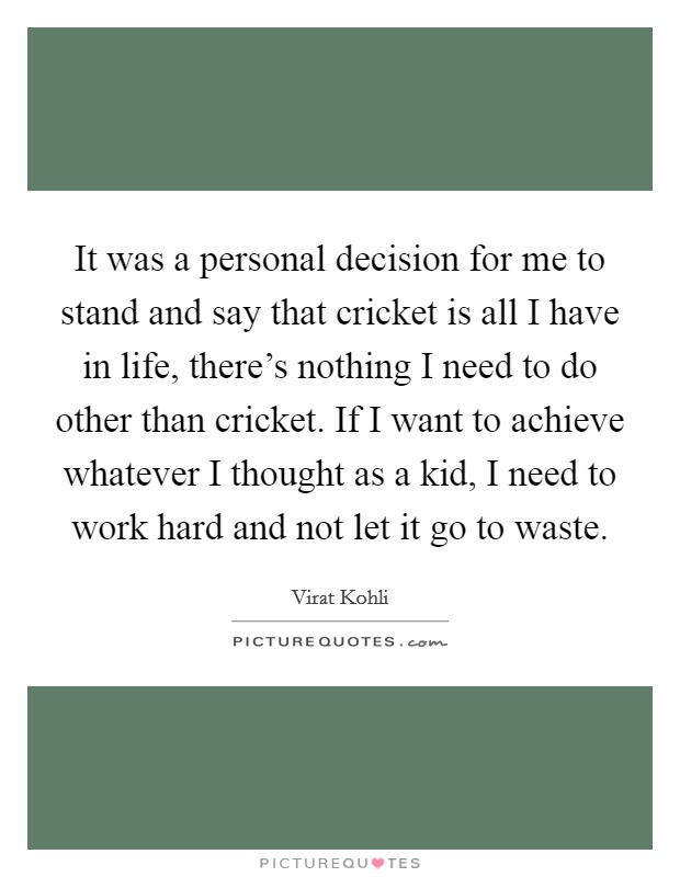 It was a personal decision for me to stand and say that cricket is all I have in life, there's nothing I need to do other than cricket. If I want to achieve whatever I thought as a kid, I need to work hard and not let it go to waste Picture Quote #1