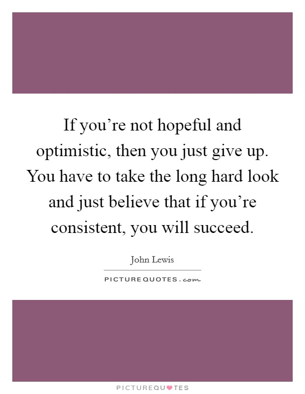 If you're not hopeful and optimistic, then you just give up. You have to take the long hard look and just believe that if you're consistent, you will succeed Picture Quote #1