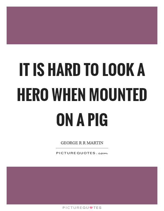 It is hard to look a hero when mounted on a pig Picture Quote #1
