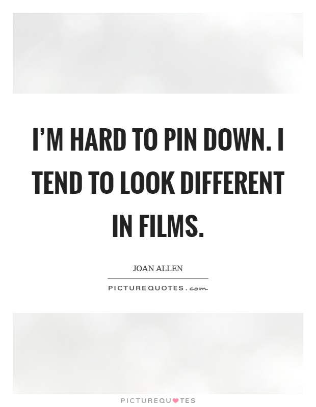 I'm hard to pin down. I tend to look different in films Picture Quote #1