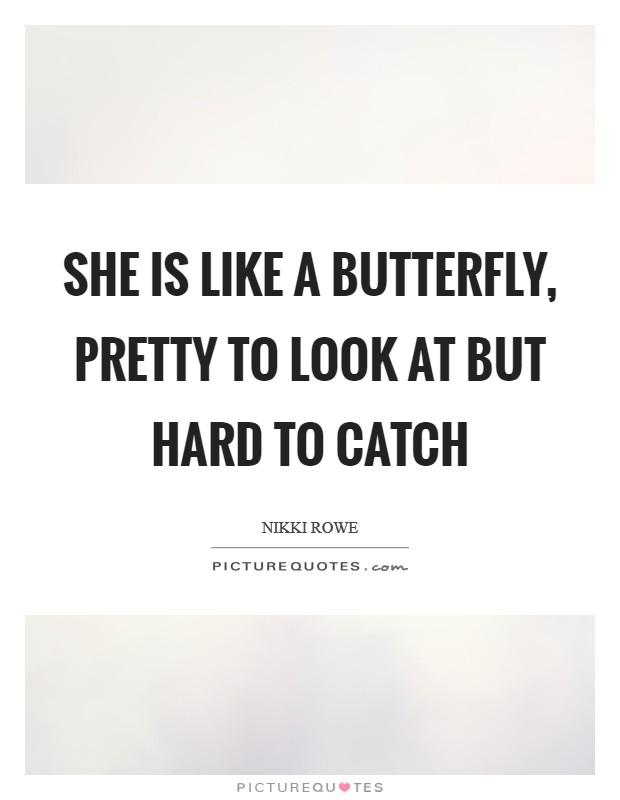 She is like a butterfly, pretty to look at but hard to catch Picture Quote #1