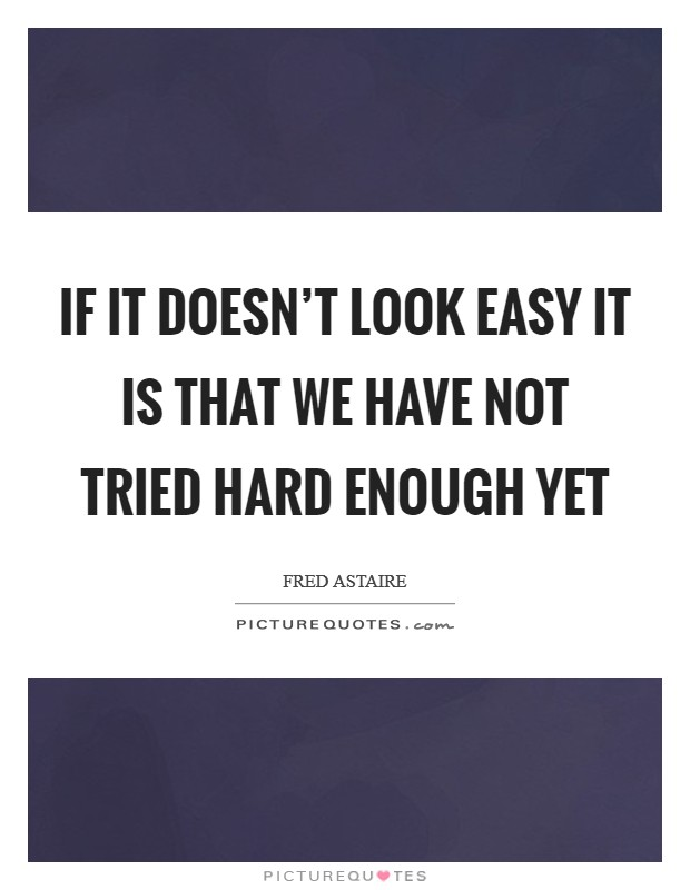 If it doesn't look easy it is that we have not tried hard enough yet Picture Quote #1