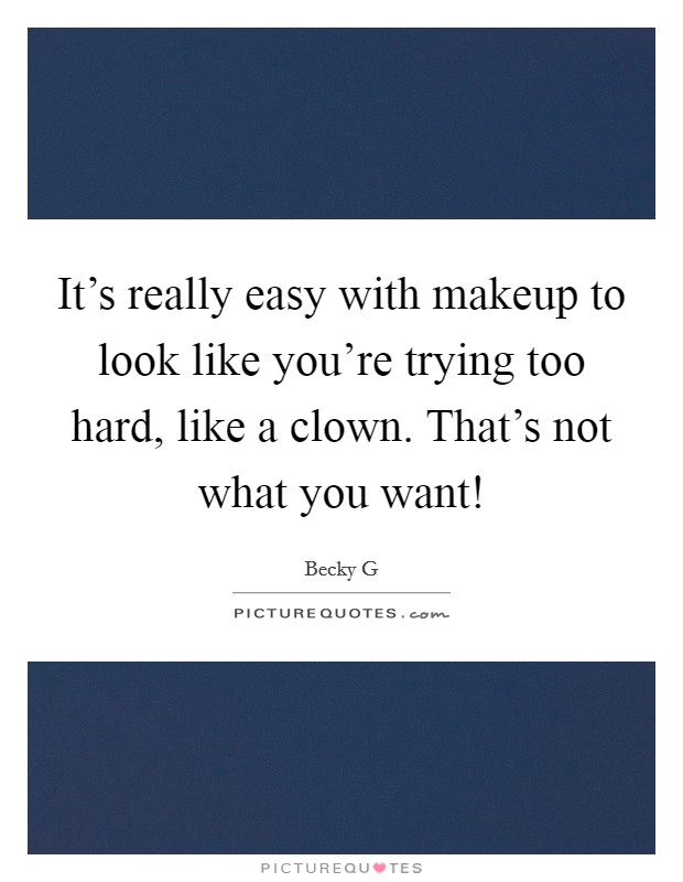 It's really easy with makeup to look like you're trying too hard, like a clown. That's not what you want! Picture Quote #1