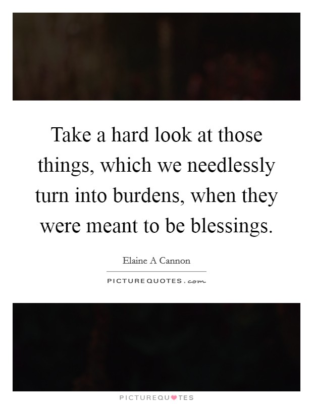 Take a hard look at those things, which we needlessly turn into burdens, when they were meant to be blessings Picture Quote #1