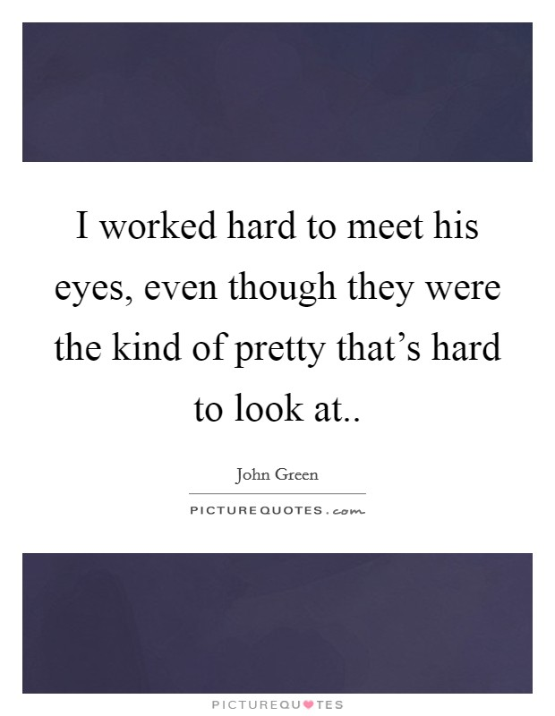 I worked hard to meet his eyes, even though they were the kind of pretty that's hard to look at Picture Quote #1