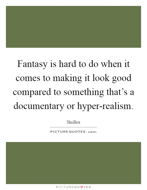 Fantasy is hard to do when it comes to making it look good compared to something that's a documentary or hyper-realism Picture Quote #1