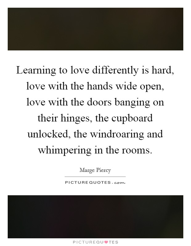 Learning to love differently is hard, love with the hands wide open, love with the doors banging on their hinges, the cupboard unlocked, the windroaring and whimpering in the rooms Picture Quote #1