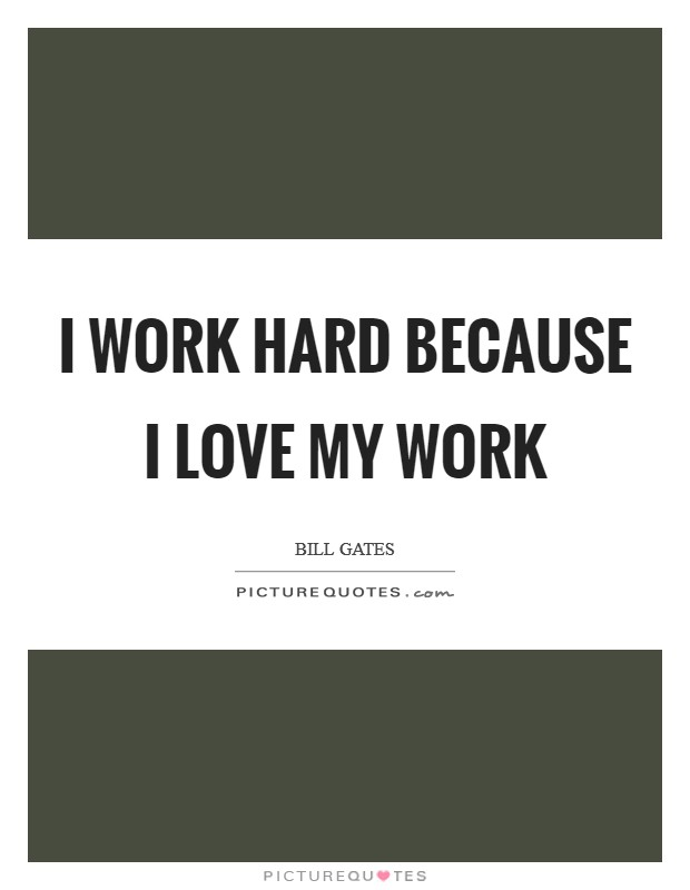 I work hard because I love my work Picture Quote #1