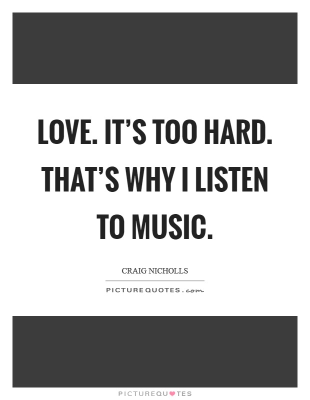 Love. It's too hard. That's why I listen to music Picture Quote #1