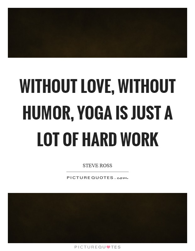 Without love, without humor, yoga is just a lot of hard work Picture Quote #1