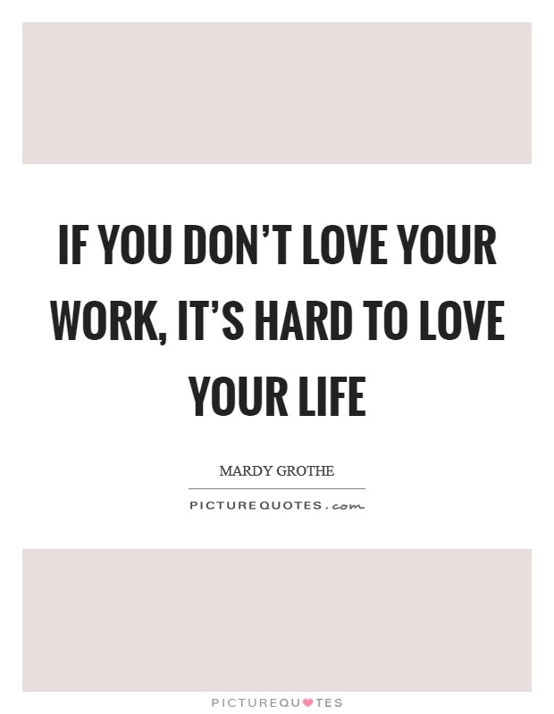 If you don't love your work, it's hard to love your life Picture Quote #1