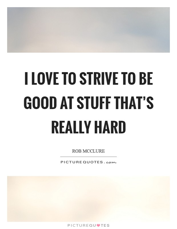 I love to strive to be good at stuff that's really hard Picture Quote #1