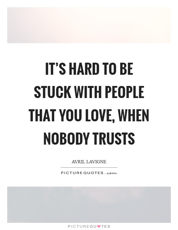 It's hard to be stuck with people that you love, when nobody trusts Picture Quote #1