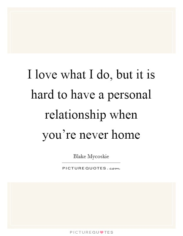 I love what I do, but it is hard to have a personal relationship when you're never home Picture Quote #1