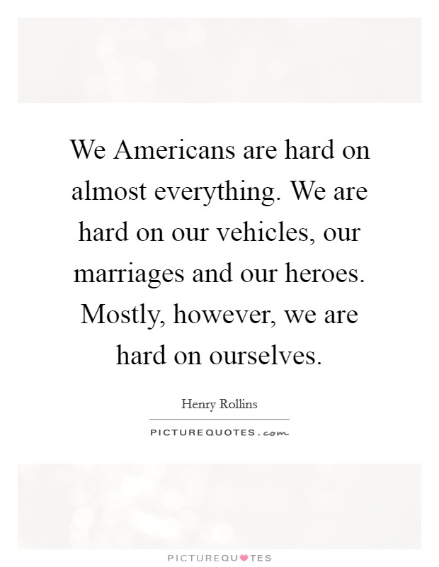 We Americans are hard on almost everything. We are hard on our vehicles, our marriages and our heroes. Mostly, however, we are hard on ourselves Picture Quote #1