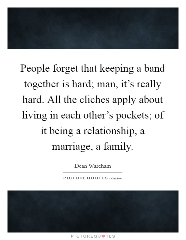 People forget that keeping a band together is hard; man, it's really hard. All the cliches apply about living in each other's pockets; of it being a relationship, a marriage, a family Picture Quote #1