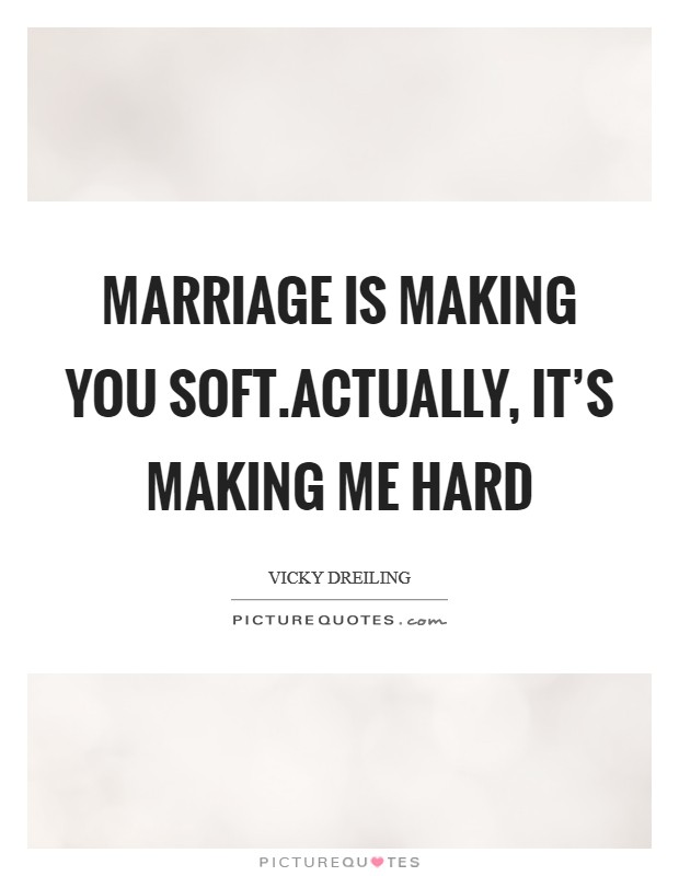 Marriage is making you soft.Actually, it's making me hard Picture Quote #1