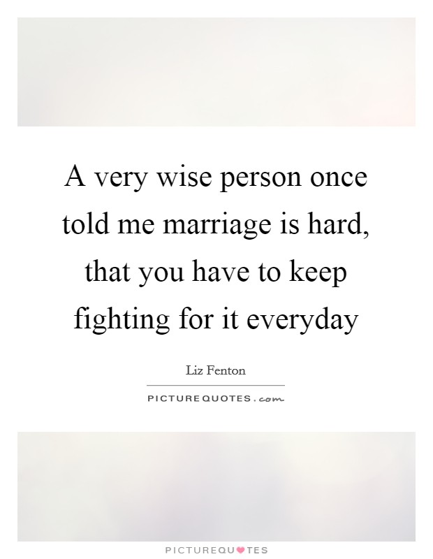 A very wise person once told me marriage is hard, that you have to keep fighting for it everyday Picture Quote #1