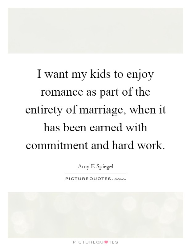 I want my kids to enjoy romance as part of the entirety of marriage, when it has been earned with commitment and hard work Picture Quote #1