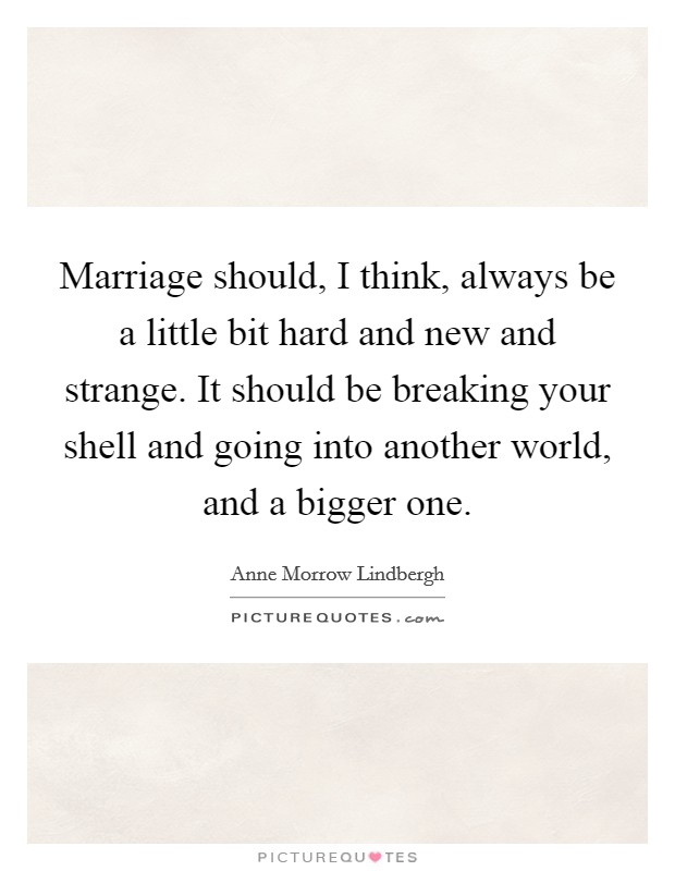 Marriage should, I think, always be a little bit hard and new and strange. It should be breaking your shell and going into another world, and a bigger one Picture Quote #1