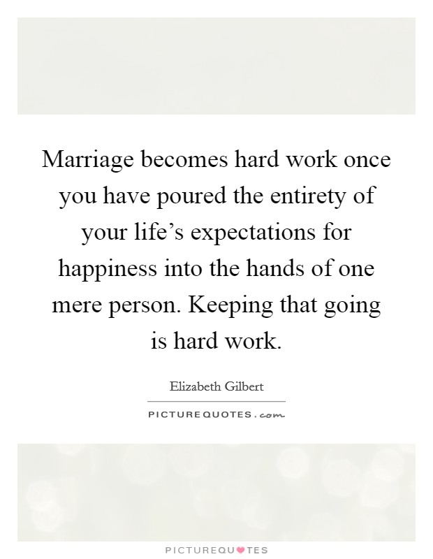 Marriage Becomes Hard Work Once You Have Poured The