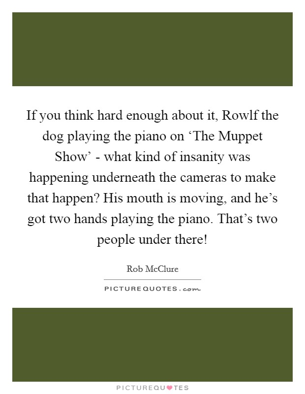 If you think hard enough about it, Rowlf the dog playing the piano on 'The Muppet Show' - what kind of insanity was happening underneath the cameras to make that happen? His mouth is moving, and he's got two hands playing the piano. That's two people under there! Picture Quote #1