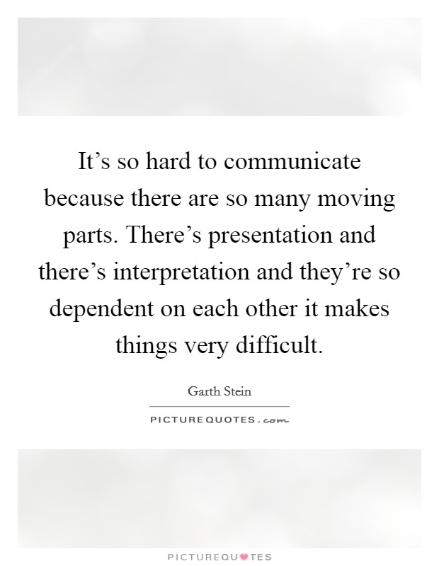It's so hard to communicate because there are so many moving parts. There's presentation and there's interpretation and they're so dependent on each other it makes things very difficult Picture Quote #1