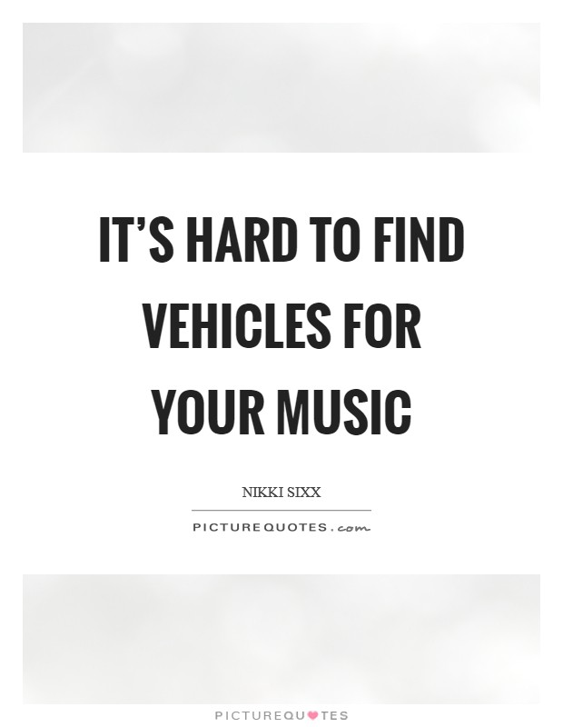 It's hard to find vehicles for your music Picture Quote #1