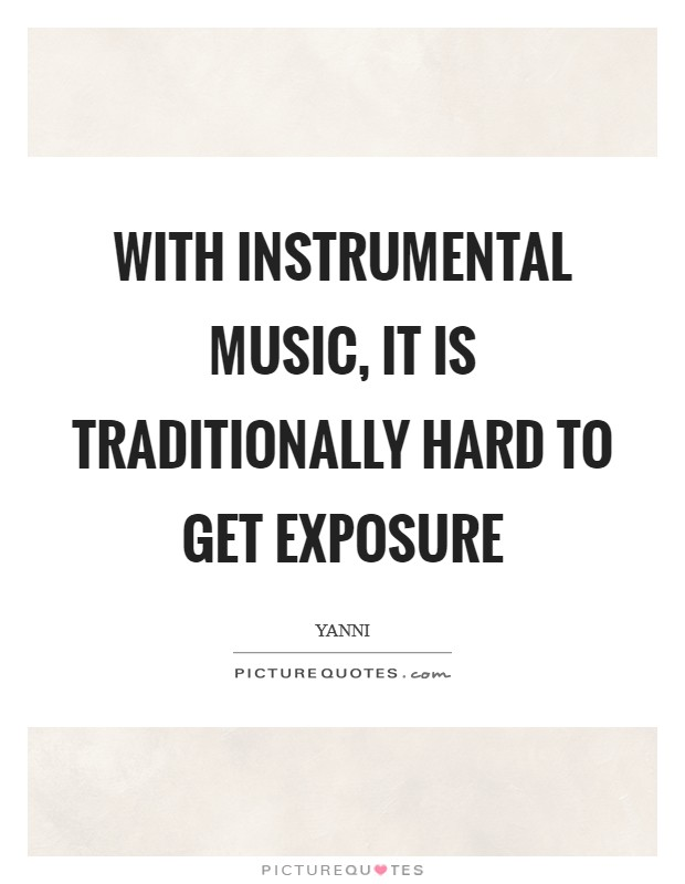 With instrumental music, it is traditionally hard to get exposure Picture Quote #1