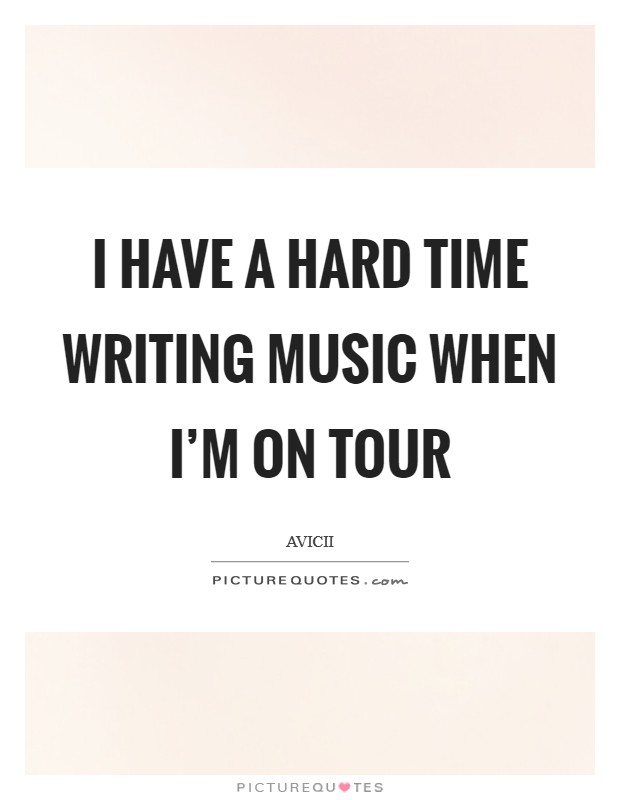 I have a hard time writing music when I'm on tour Picture Quote #1
