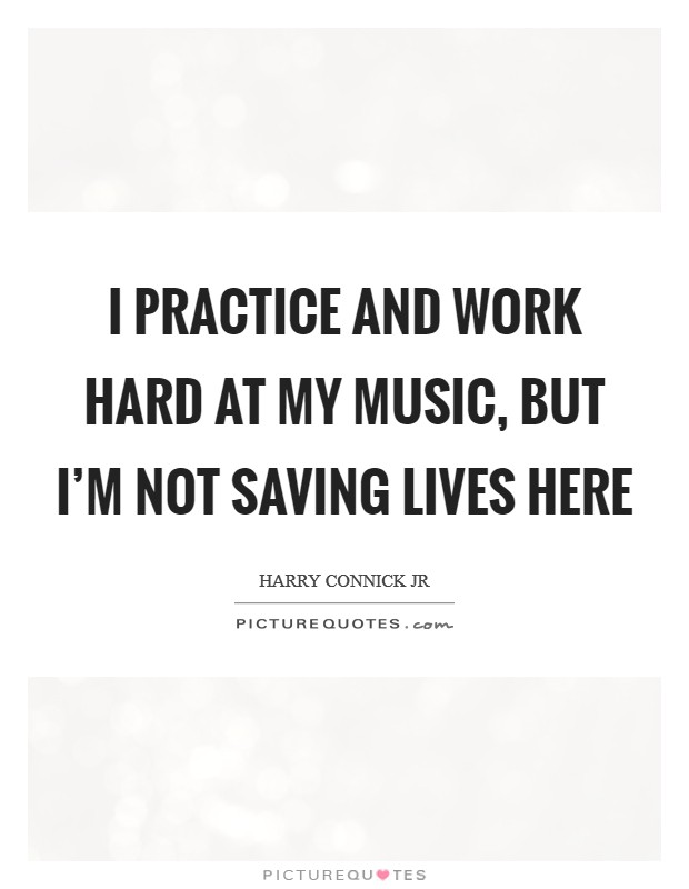 I practice and work hard at my music, but I'm not saving lives here Picture Quote #1