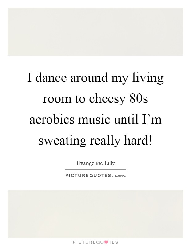 I dance around my living room to cheesy  80s aerobics music until I'm sweating really hard! Picture Quote #1