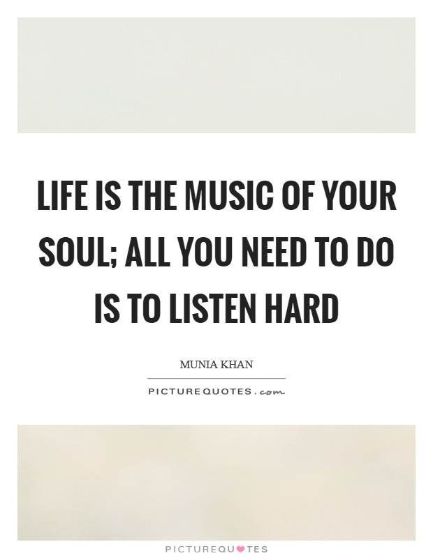 Life is the music of your soul; all you need to do is to listen hard Picture Quote #1