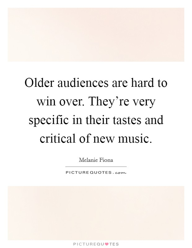 Older audiences are hard to win over. They're very specific in their tastes and critical of new music Picture Quote #1