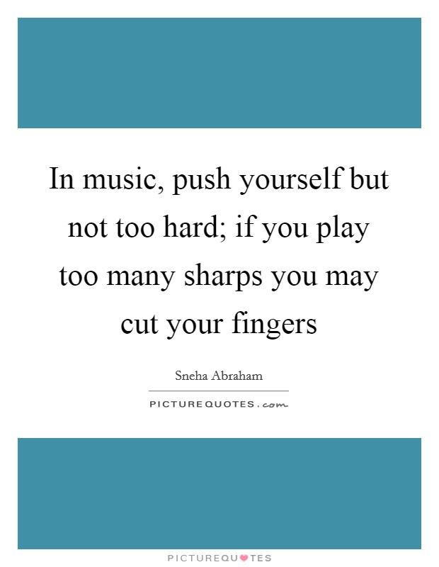 In music, push yourself but not too hard; if you play too many sharps you may cut your fingers Picture Quote #1