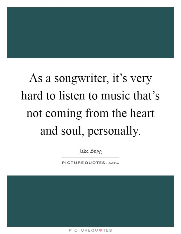As a songwriter, it's very hard to listen to music that's not coming from the heart and soul, personally Picture Quote #1