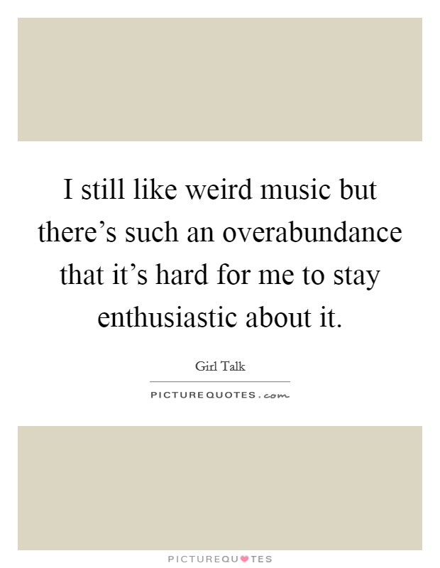 I still like weird music but there's such an overabundance that it's hard for me to stay enthusiastic about it Picture Quote #1