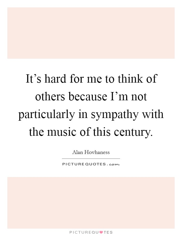 It's hard for me to think of others because I'm not particularly in sympathy with the music of this century Picture Quote #1